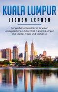 eBook: Kuala Lumpur lieben lernen: Der perfekte Reiseführer für einen unvergesslichen Aufenthalt in Kuala L
