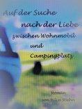 eBook: Auf der Suche nach der Liebe zwischen Wohnmobil und Campingplatz