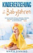 eBook: Kindererziehung in den Babyjahren: Wie Sie Ihr Kind optimal erziehen, fördern und eine wunderbare Ve