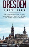 eBook: Dresden lieben lernen: Der perfekte Reiseführer für einen unvergesslichen Aufenthalt in Dresden inkl