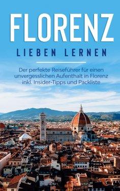 eBook: Florenz lieben lernen: Der perfekte Reiseführer für einen unvergesslichen Aufenthalt in Florenz inkl