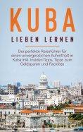 eBook: Kuba lieben lernen: Der perfekte Reiseführer für einen unvergesslichen Aufenthalt in Kuba inkl. Insi