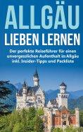 eBook: Das Allgäu lieben lernen: Der perfekte Reiseführer für einen unvergesslichen Aufenthalt im Allgäu in