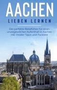 ebook: Aachen lieben lernen: Der perfekte Reiseführer für einen unvergesslichen Aufenthalt in Aachen inkl.