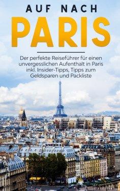eBook: Auf nach Paris: Der perfekte Reiseführer für einen unvergesslichen Aufenthalt in Paris inkl. Insider