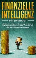 eBook: Finanzielle Intelligenz für Einsteiger: Wie Sie mit intelligenter Geldanlage Ihr Geld für sich arbei