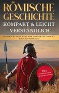 ebook: Römische Geschichte - kompakt & leicht verständlich: Erleben Sie das antike Rom von der Entstehung b