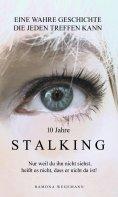 ebook: 10 Jahre Stalking - Nur weil Du ihn nicht siehst, heißt es nicht, dass er nicht da ist!