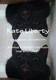 "ebook: Kate Liberty Ungeplant Detektiviv ""Einmal entführt ist keinmal Entführt"""