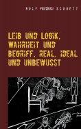 eBook: Leib und Logik, Wahrheit und Begriff, real, ideal und unbewusst