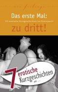 "eBook: 7 erotische Kurzgeschichten aus: ""Das erste Mal: zu dritt!"""