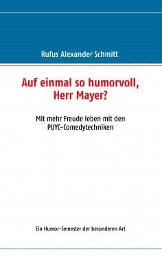 eBook: Auf einmal so humorvoll, Herr Mayer? Mit mehr Freude leben mit den PUYC-Comedytechniken