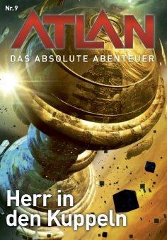 ebook: Atlan - Das absolute Abenteuer 9: Herr in den Kuppeln