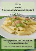 eBook: Gut bei Nahrungsmittelunverträglichkeiten! - Mittagsgerichte und Desserts bei Fructosemalabsorption