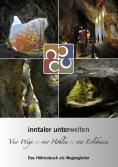 eBook: Inntaler Unterwelten - Vier Wege :: vier Höhlen :: vier Erlebnisse