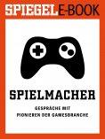 ebook: Spielmacher - Gespräche mit Pionieren der Gamesbranche