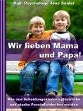 ebook: Wir lieben Papa und Mama! - Wie aus Scheidungskindern glückliche und starke Persönlichkeiten werden
