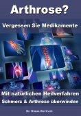 eBook: Arthrose? – Vergessen Sie Medikamente – Mit natürlichen Heilverfahren Schmerz & Arthrose überwinden