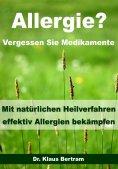ebook: Allergie? Vergessen Sie Medikamente - Mit natürlichen Heilverfahren effektiv Allergien bekämpfen