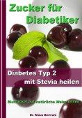 ebook: Zucker für Diabetiker - Diabetes Typ 2 mit Stevia heilen - Blutzucker auf natürliche Weise senken