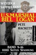 eBook: U.S. Marshal Bill Logan - Band 9 - 16 (Western Sammelband - 1000 Seiten Spannung)