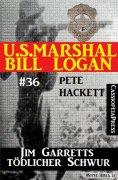 eBook: U.S. Marshal Bill Logan, Band 36: Jim Garretts tödlicher Schwur