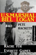 eBook: U.S. Marshal Bill Logan, Band 40: Rache für Everett Gaines
