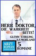 ebook: Herr Doktor, die Wahrheit bitte! Arztroman Sammelband 5 Romane