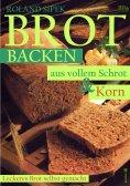 eBook: Brotbacken aus vollem Schrot und Korn