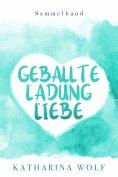eBook: Geballte Ladung Liebe - Katharina Wolf Sammelband