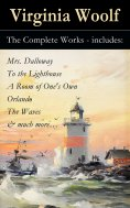 eBook: The Complete Works - includes: Mrs. Dalloway + To the Lighthouse + A Room of One's Own + Orlando + T