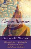 eBook: Gesammelte Märchen: Rheinmärchen + Italienische Märchen + Gockel, Hinkel und Gackeleia