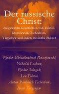 eBook: Der russische Christ: Ausgewählte Geschichten von Tolstoi, Dostojewski, Tschechow, Turgenjew und and