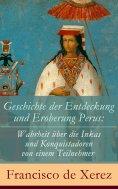 ebook: Geschichte der Entdeckung und Eroberung Perus: Die Wahrheit über die Inkas und Konquistadoren von ei