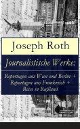 ebook: Journalistische Werke: Reportagen aus Wien und Berlin + Reportagen aus Frankreich + Reise in Rußland