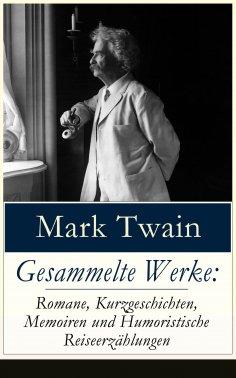 eBook: Gesammelte Werke: Romane, Kurzgeschichten, Memoiren und Humoristische Reiseerzählungen