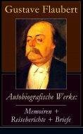 eBook: Autobiografische Werke: Memoiren + Reiseberichte + Briefe