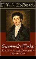 eBook: Gesammelte Werke: Romane + Fantasy-Geschichten + Kunstmärchen