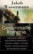 eBook: Gesammelte Romane: Caspar Hauser + Melusine + Joseph Kerkhovens dritte Existenz + Alexander in Babyl