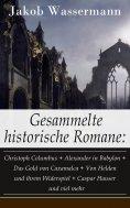 eBook: Gesammelte historische Romane: Christoph Columbus + Alexander in Babylon + Das Gold von Caxamalca +