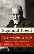 ebook: Gesammelte Werke: Psychoanalytische Studien + Theoretische Schriften + Briefe