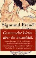 ebook: Gesammelte Werke über die Sexualität: Abhandlungen zur Sexualtheorie + Über die weibliche Sexualität