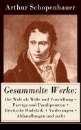 eBook: Gesammelte Werke: Die Welt als Wille und Vorstellung + Parerga und Paralipomena + Eristische Dialekt