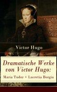 ebook: Dramatische Werke von Victor Hugo: Maria Tudor + Lucretia Borgia