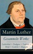 eBook: Gesammelte Werke: Lutherbibel + Predigten + Traktate + Briefe + Gedichte + Biografie