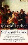 eBook: Gesammelte Lehren: Der große/kleine Katechismus + Von der Freiheit eines Christenmenschen + Von der