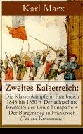 eBook: Zweites Kaiserreich: Die Klassenkämpfe in Frankreich 1848 bis 1850 + Der achtzehnte Brumaire des Lou