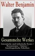 ebook: Gesammelte Werke: Literarische und ästhetische Essays + Rezensionen + Satiren