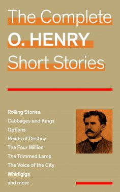 ebook: The Complete O. Henry Short Stories (Rolling Stones + Cabbages and Kings + Options + Roads of Destin