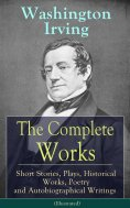 eBook: The Complete Works of Washington Irving: Short Stories, Plays, Historical Works, Poetry and Autobiog